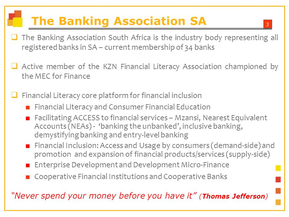 3 The Banking Association SA The Banking Association South Africa is the industry body representing all registered banks in SA – current membership of 34 banks Active member of the KZN Financial Literacy Association championed by the MEC for Finance Financial Literacy core platform for financial inclusion Financial Literacy and Consumer Financial Education Facilitating ACCESS to financial services – Mzansi, Nearest Equivalent Accounts (NEAs) - banking the unbanked, inclusive banking, demystifying banking and entry-level banking Financial Inclusion: Access and Usage by consumers (demand-side) and promotion and expansion of financial products/services (supply-side) Enterprise Development and Development Micro-Finance Cooperative Financial Institutions and Cooperative Banks Never spend your money before you have it (Thomas Jefferson)