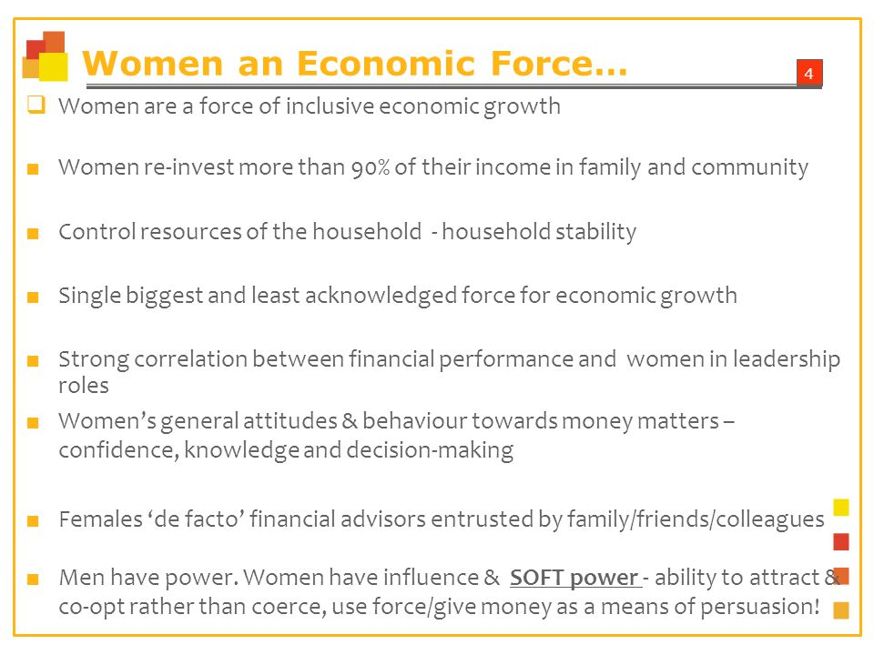 4 Women an Economic Force… Women are a force of inclusive economic growth Women re-invest more than 90% of their income in family and community Control resources of the household - household stability Single biggest and least acknowledged force for economic growth Strong correlation between financial performance and women in leadership roles Womens general attitudes & behaviour towards money matters – confidence, knowledge and decision-making Females de facto financial advisors entrusted by family/friends/colleagues Men have power.