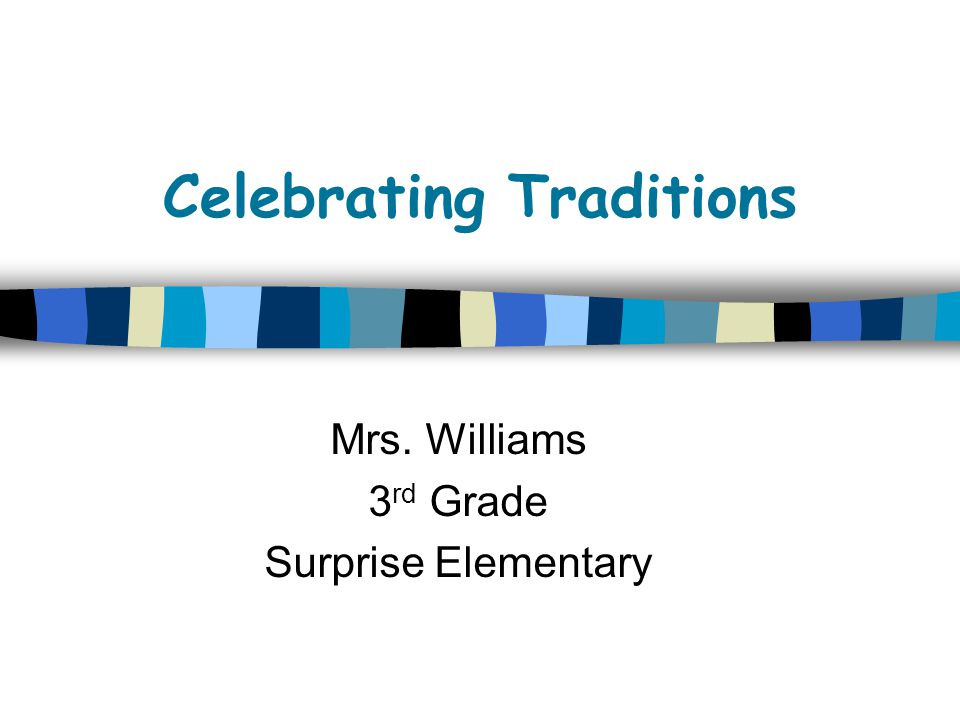 Celebrating Traditions Mrs. Williams 3 rd Grade Surprise Elementary