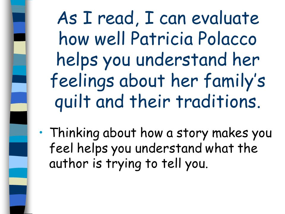 As I read, I can evaluate how well Patricia Polacco helps you understand her feelings about her familys quilt and their traditions.