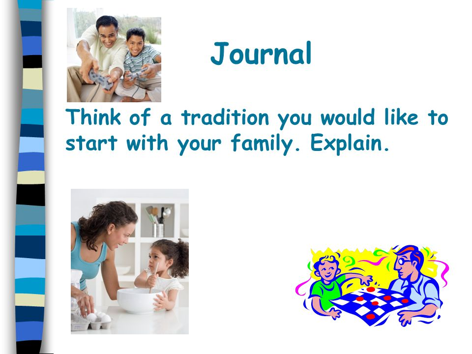 Journal Think of a tradition you would like to start with your family. Explain.