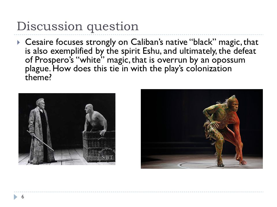 Discussion question Cesaire focuses strongly on Calibans native black magic, that is also exemplified by the spirit Eshu, and ultimately, the defeat of Prosperos white magic, that is overrun by an opossum plague.