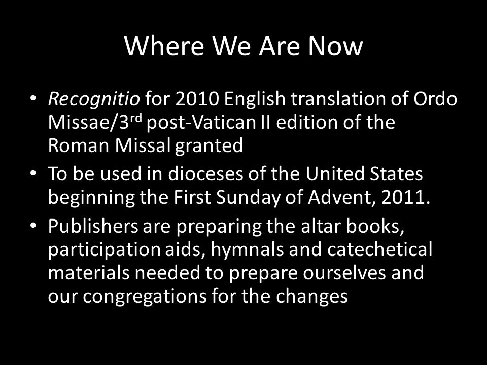 Where We Are Now Recognitio for 2010 English translation of Ordo Missae/3 rd post-Vatican II edition of the Roman Missal granted To be used in diocese