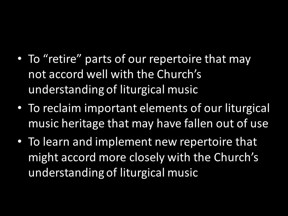To retire parts of our repertoire that may not accord well with the Churchs understanding of liturgical music To reclaim important elements of our lit