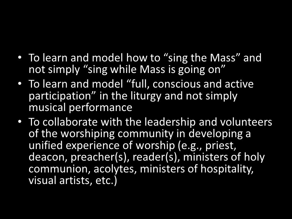 To learn and model how to sing the Mass and not simply sing while Mass is going on To learn and model full, conscious and active participation in the
