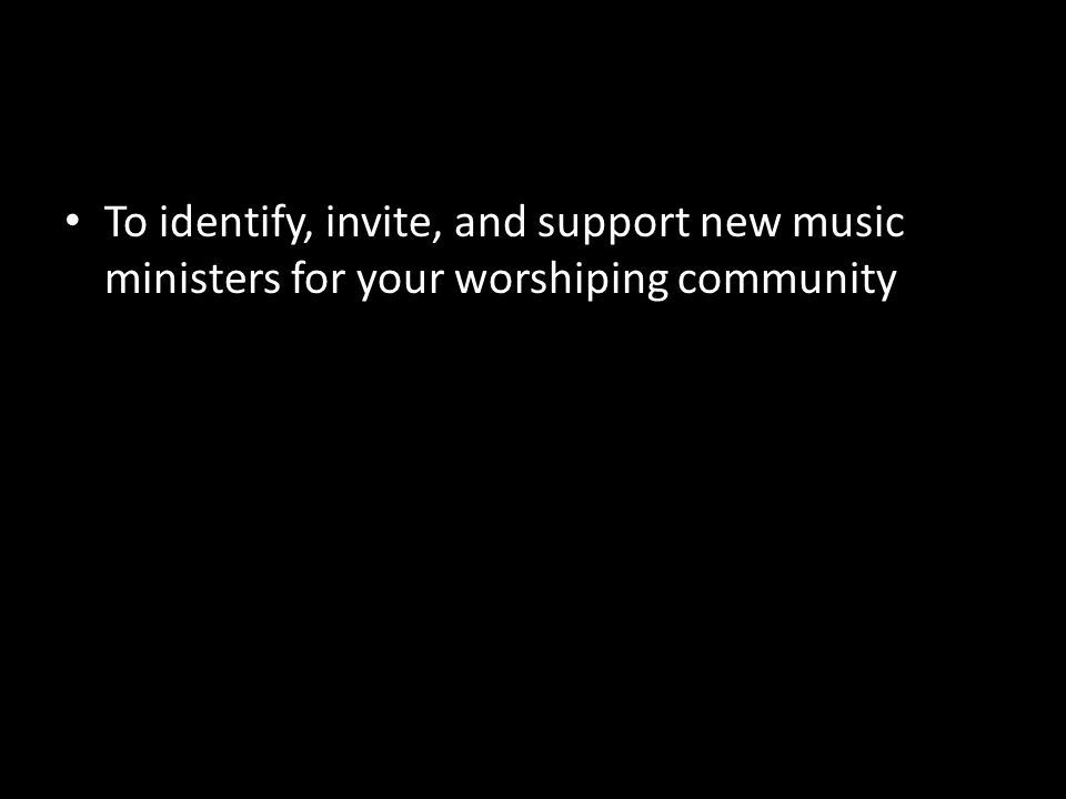 To identify, invite, and support new music ministers for your worshiping community