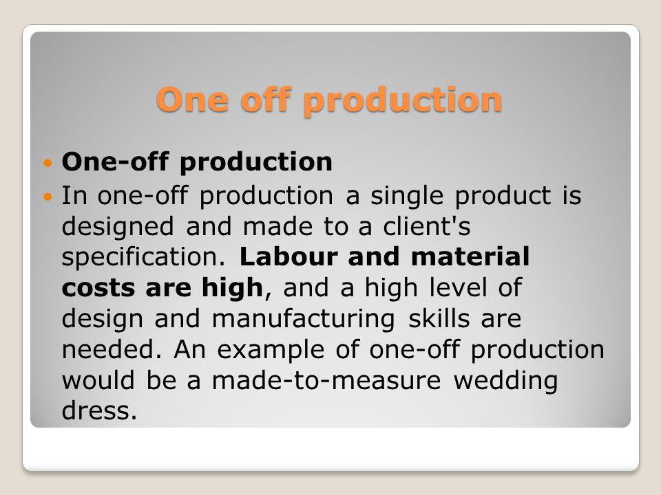 One off production One-off production In one-off production a single product is designed and made to a client s specification.