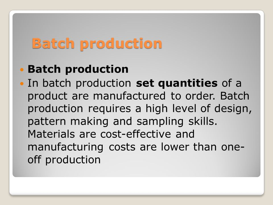 Batch production In batch production set quantities of a product are manufactured to order.