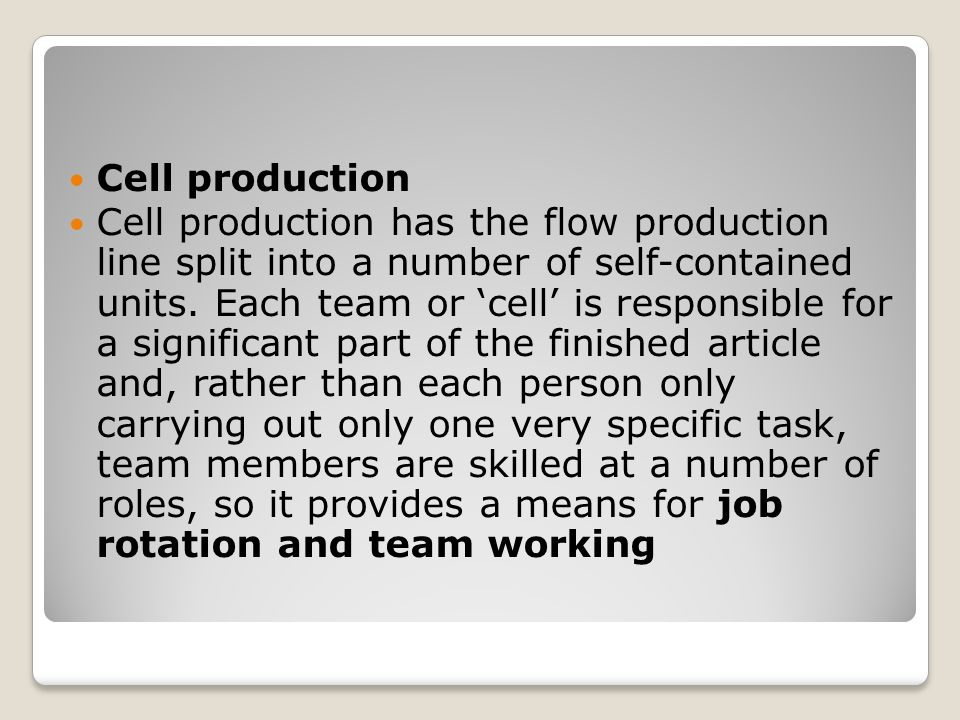 Cell production Cell production has the flow production line split into a number of self-contained units.