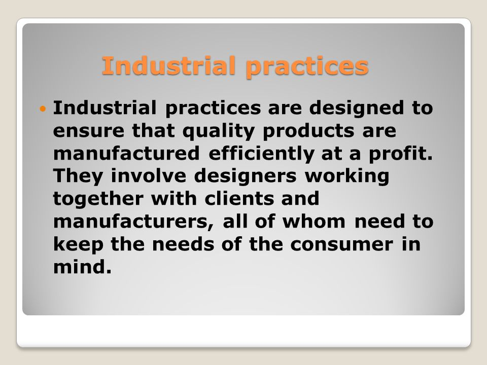 Industrial practices Industrial practices are designed to ensure that quality products are manufactured efficiently at a profit.