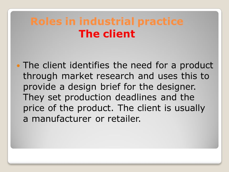 Roles in industrial practice The client The client identifies the need for a product through market research and uses this to provide a design brief for the designer.