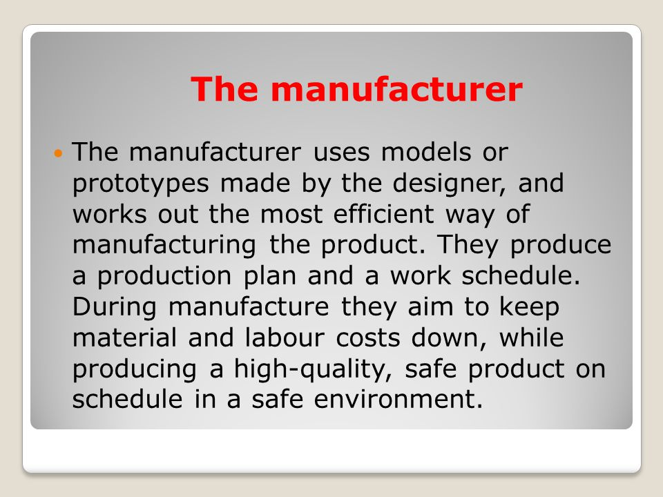 The manufacturer The manufacturer uses models or prototypes made by the designer, and works out the most efficient way of manufacturing the product. T