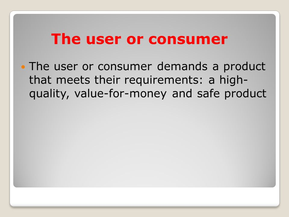 The user or consumer The user or consumer demands a product that meets their requirements: a high- quality, value-for-money and safe product