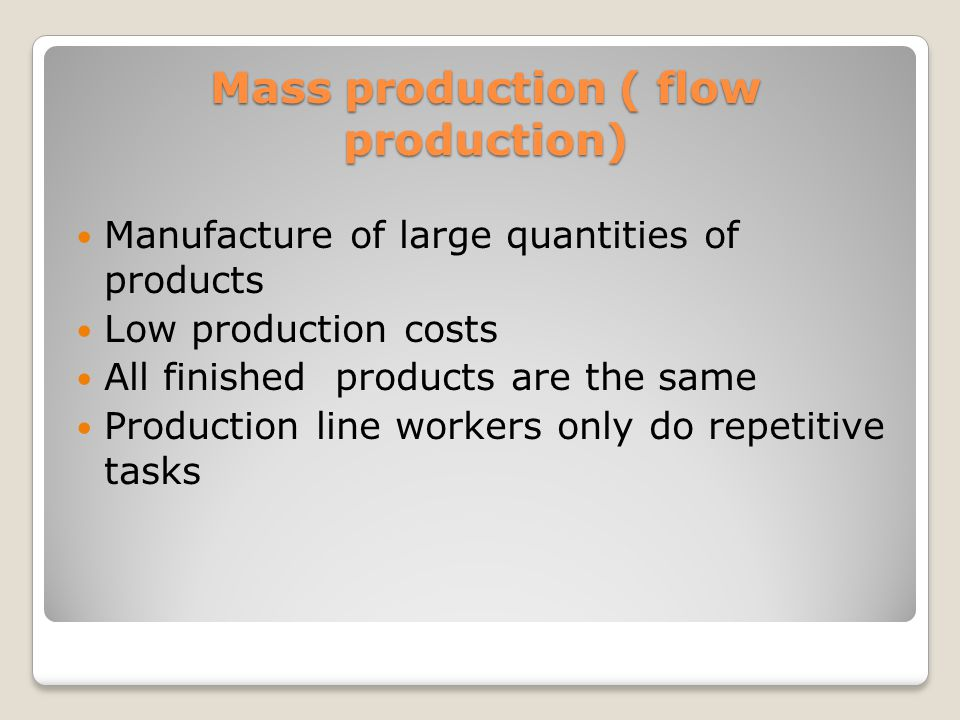 Mass production ( flow production) Manufacture of large quantities of products Low production costs All finished products are the same Production line