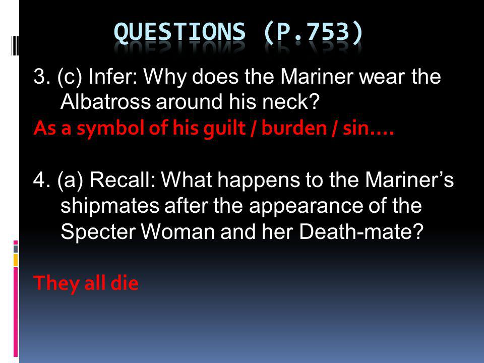 3. (c) Infer: Why does the Mariner wear the Albatross around his neck? As a symbol of his guilt / burden / sin…. 4. (a) Recall: What happens to the Ma