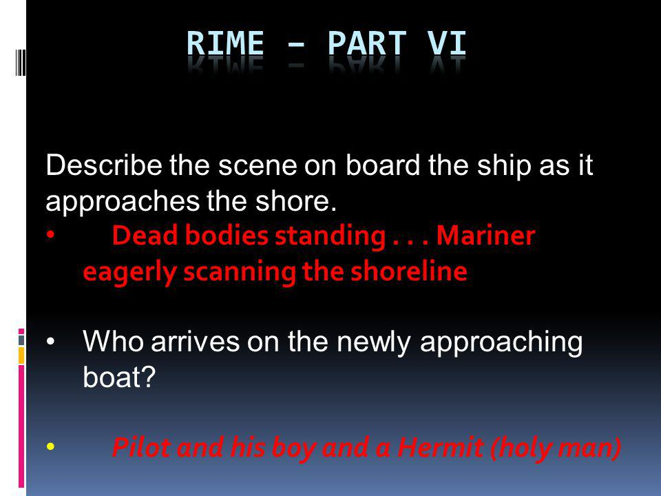 Describe the scene on board the ship as it approaches the shore. Dead bodies standing... Mariner eagerly scanning the shoreline Who arrives on the new