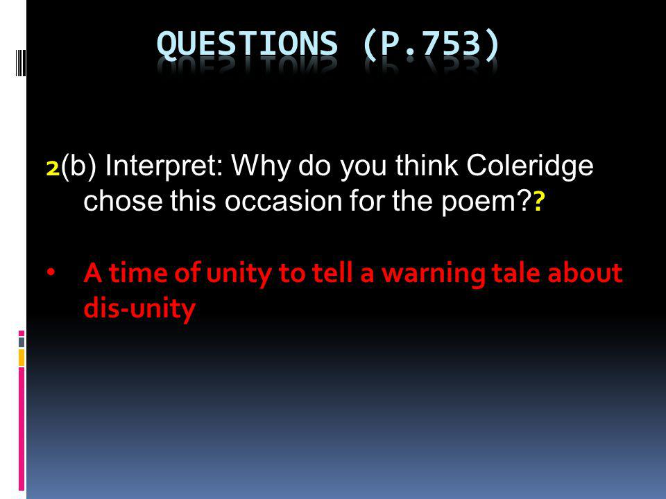 2 (b) Interpret: Why do you think Coleridge chose this occasion for the poem? ? A time of unity to tell a warning tale about dis-unity