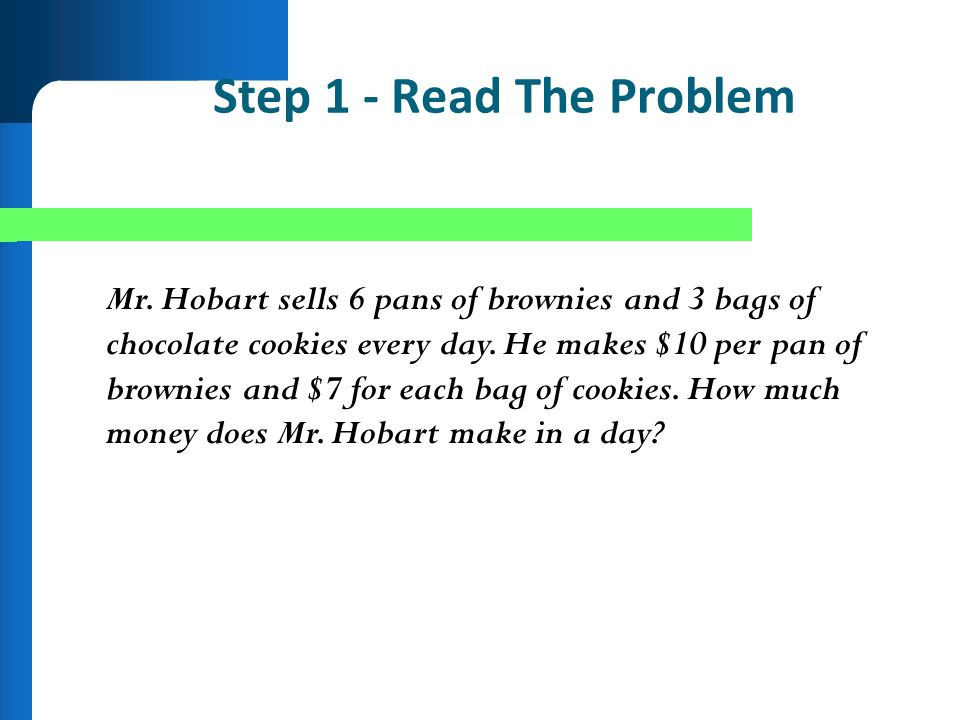Step 1 - Read The Problem Mr. Hobart sells 6 pans of brownies and 3 bags of chocolate cookies every day. He makes $10 per pan of brownies and $7 for e