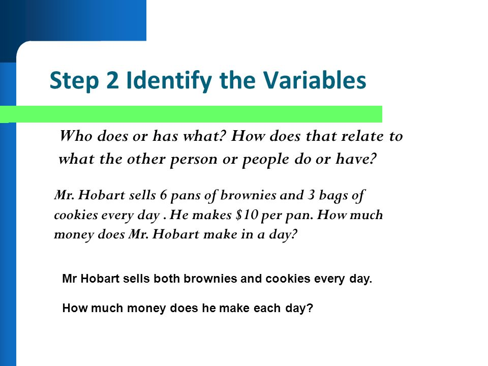 Step 2 Identify the Variables Who does or has what? How does that relate to what the other person or people do or have? Mr. Hobart sells 6 pans of bro