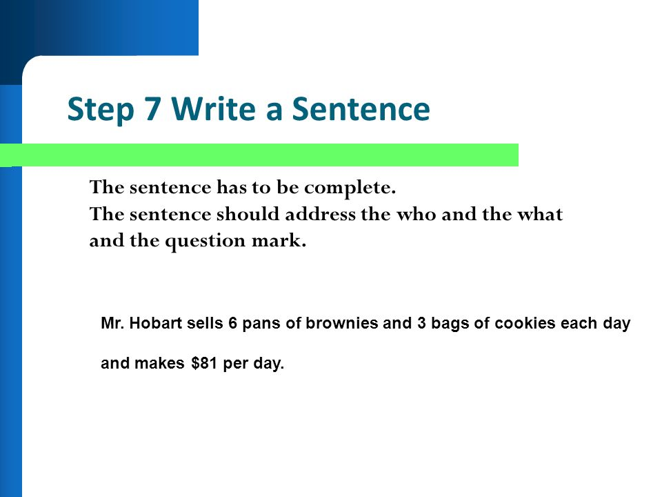 Step 7 Write a Sentence The sentence has to be complete. The sentence should address the who and the what and the question mark. Mr. Hobart sells 6 pa