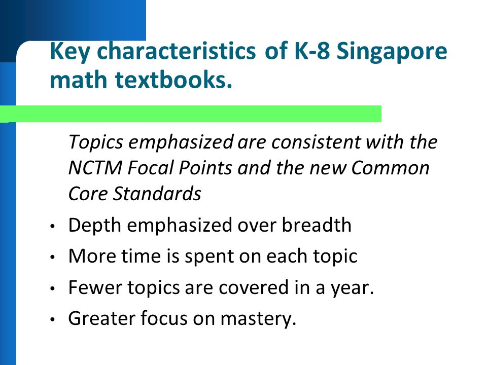 Key characteristics of K-8 Singapore math textbooks. Topics emphasized are consistent with the NCTM Focal Points and the new Common Core Standards Dep