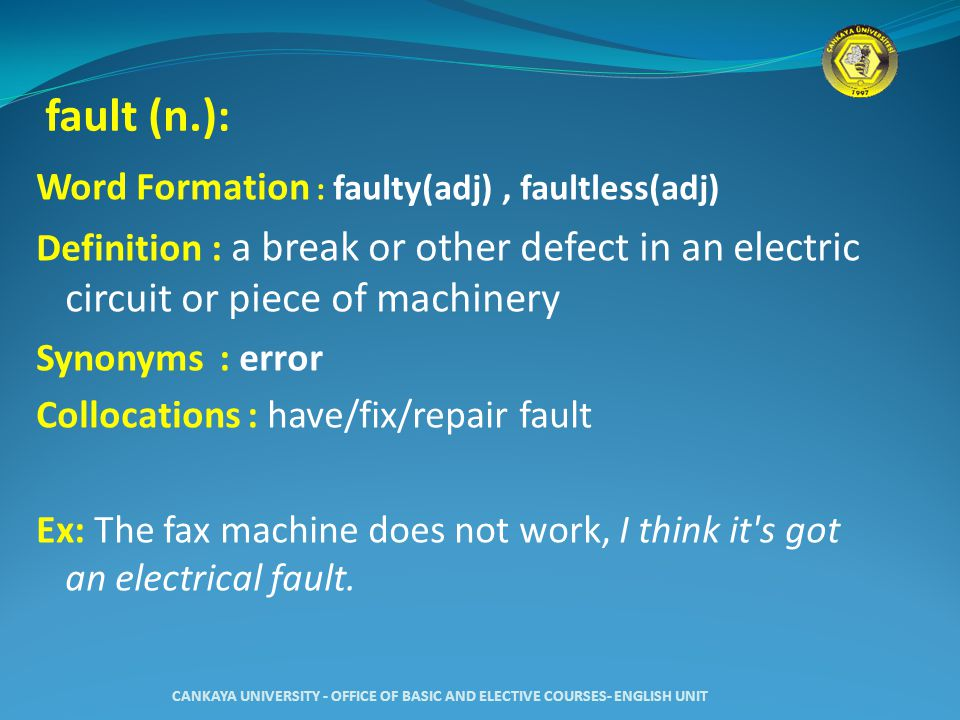 fault (n.): Word Formation : faulty(adj), faultless(adj) Definition : a break or other defect in an electric circuit or piece of machinery Synonyms : error Collocations : have/fix/repair fault Ex: The fax machine does not work, I think it s got an electrical fault.