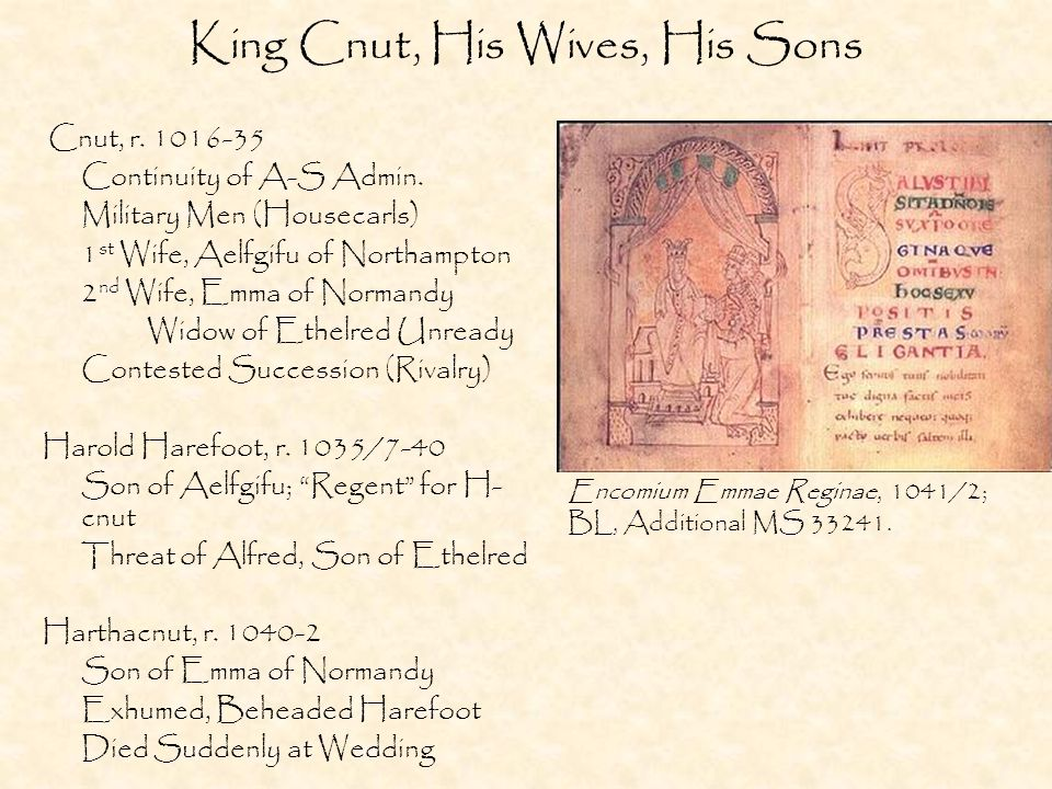 King Cnut, His Wives, His Sons Cnut, r. 1016-35 Continuity of A-S Admin.