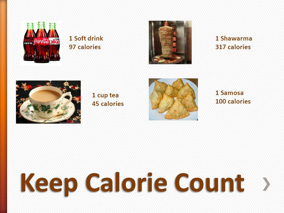 1 Soft drink 97 calories 1 cup tea 45 calories 1 Shawarma 317 calories 1 Samosa 100 calories