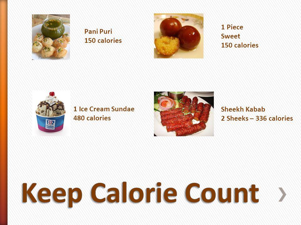 Sheekh Kabab 2 Sheeks – 336 calories Pani Puri 150 calories 1 Ice Cream Sundae 480 calories 1 Piece Sweet 150 calories