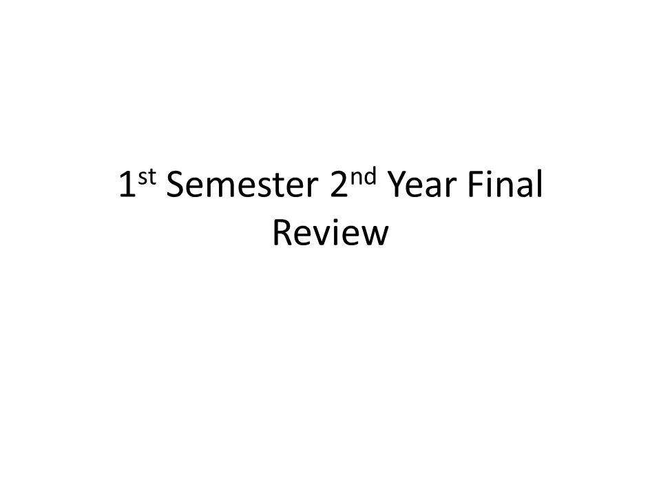 1 st Semester 2 nd Year Final Review