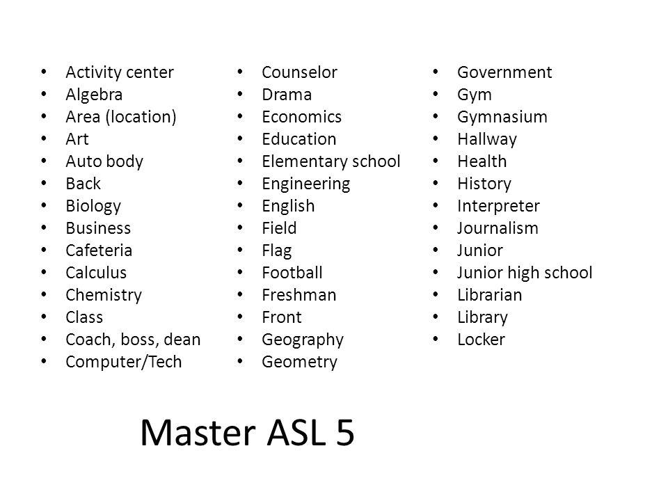 Master ASL 5 Activity center Algebra Area (location) Art Auto body Back Biology Business Cafeteria Calculus Chemistry Class Coach, boss, dean Computer