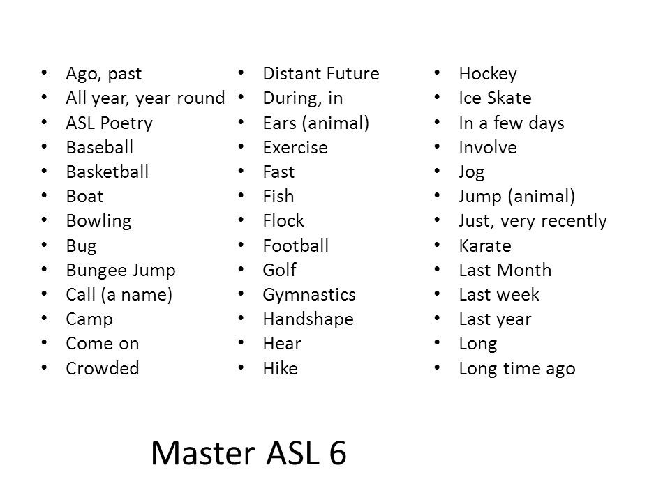 Master ASL 6 Ago, past All year, year round ASL Poetry Baseball Basketball Boat Bowling Bug Bungee Jump Call (a name) Camp Come on Crowded Distant Fut