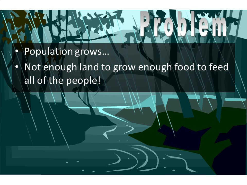 Population grows… Not enough land to grow enough food to feed all of the people!