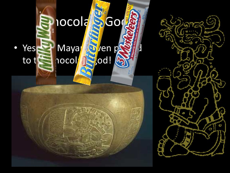 Chocolate God Yes, the Mayans even prayed to the chocolate god!