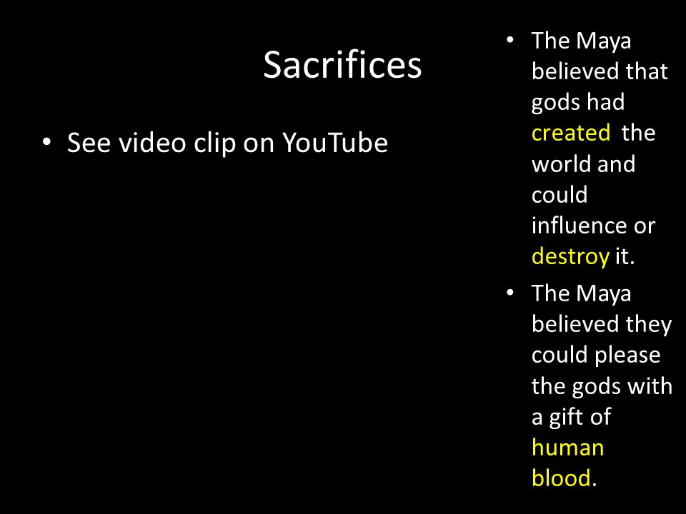 Sacrifices The Maya believed that gods had created the world and could influence or destroy it.