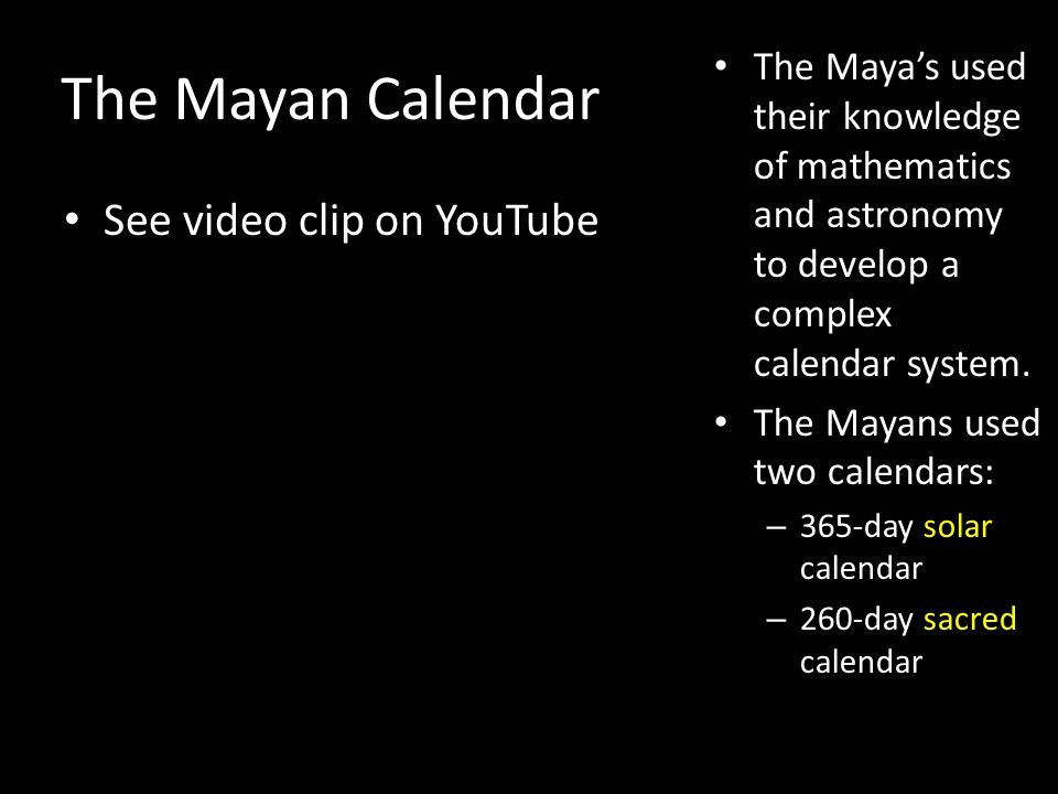 The Mayan Calendar The Mayas used their knowledge of mathematics and astronomy to develop a complex calendar system.