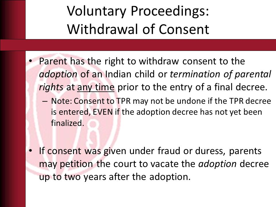 Voluntary Proceedings: Withdrawal of Consent Parent has the right to withdraw consent to the adoption of an Indian child or termination of parental rights at any time prior to the entry of a final decree.