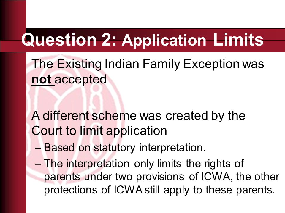 Question 2: Application Limits The Existing Indian Family Exception was not accepted A different scheme was created by the Court to limit application –Based on statutory interpretation.