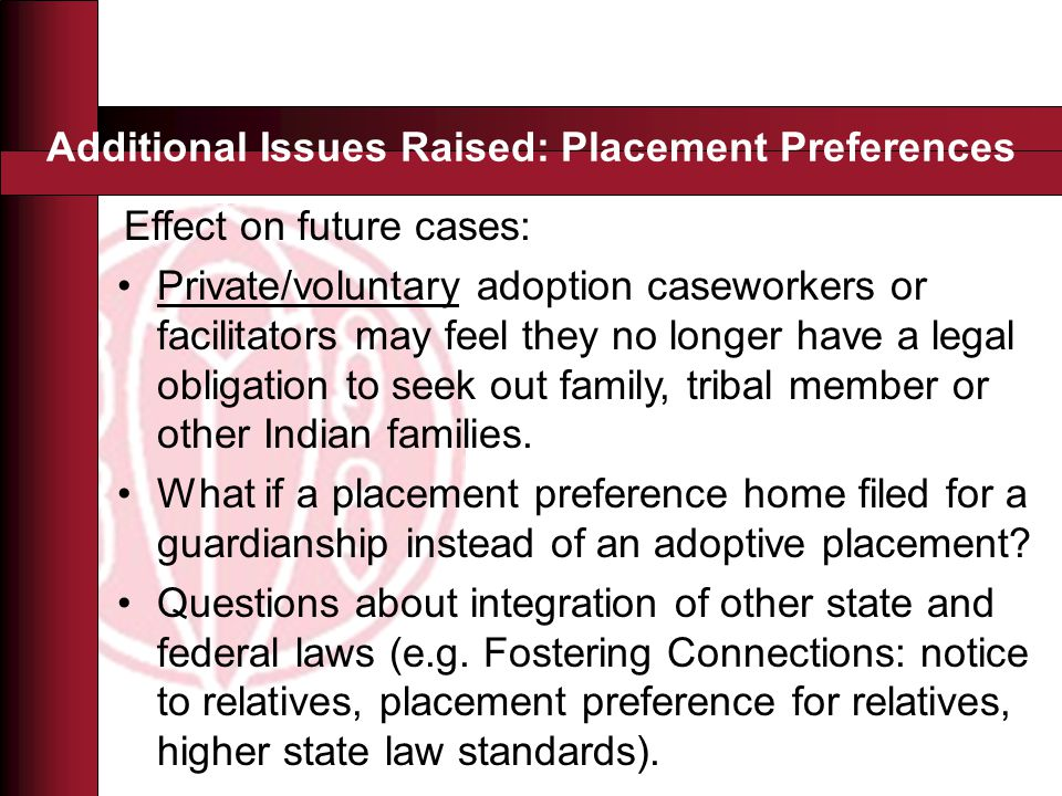 Additional Issues Raised: Placement Preferences Effect on future cases: Private/voluntary adoption caseworkers or facilitators may feel they no longer have a legal obligation to seek out family, tribal member or other Indian families.