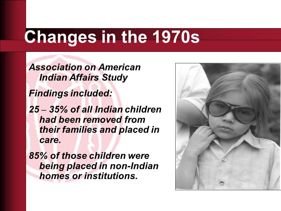 Changes in the 1970s Association on American Indian Affairs Study Findings included: 25 – 35% of all Indian children had been removed from their families and placed in care.