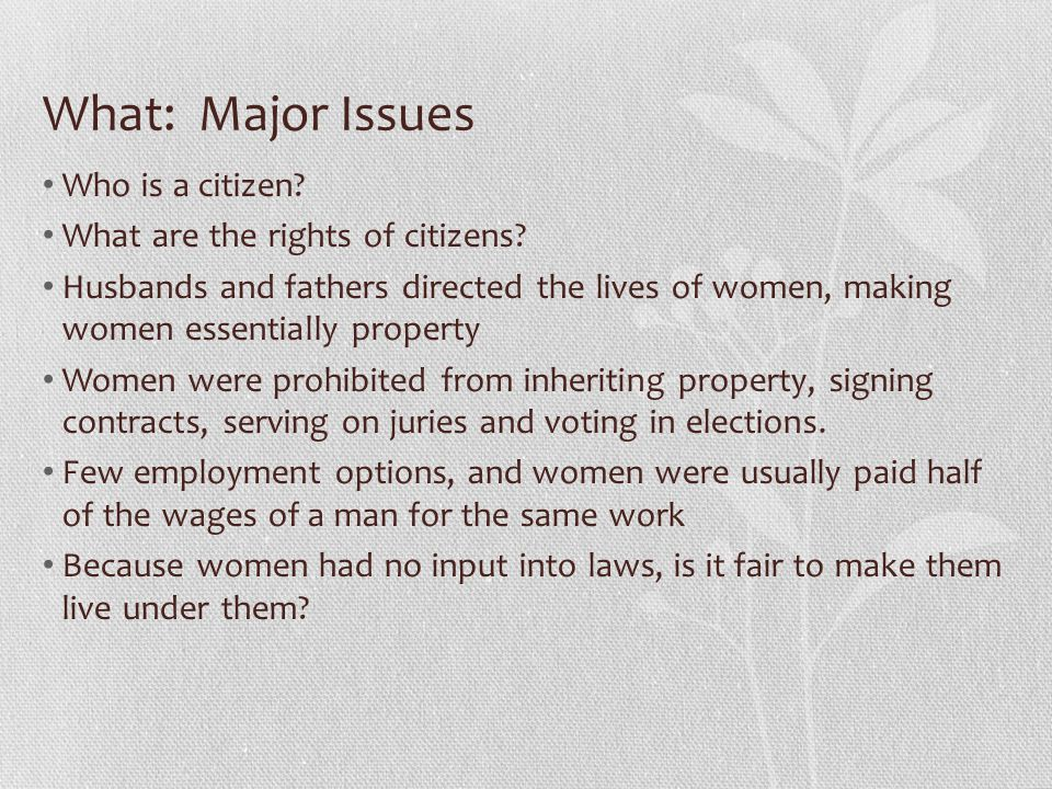 What: Major Issues Who is a citizen? What are the rights of citizens? Husbands and fathers directed the lives of women, making women essentially prope
