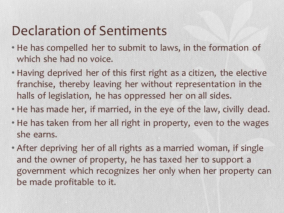 Declaration of Sentiments He has compelled her to submit to laws, in the formation of which she had no voice. Having deprived her of this first right