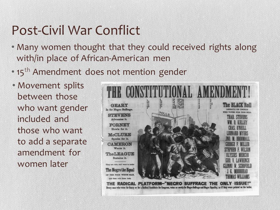 Post-Civil War Conflict Many women thought that they could received rights along with/in place of African-American men 15 th Amendment does not mentio