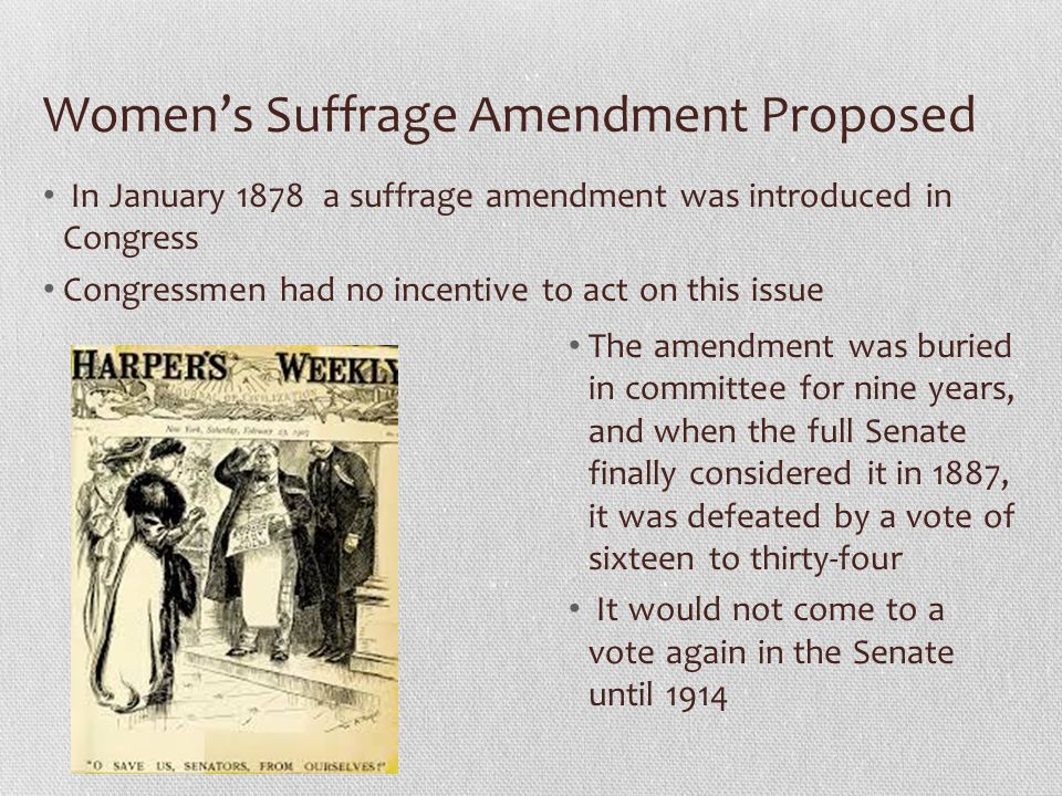 Womens Suffrage Amendment Proposed In January 1878 a suffrage amendment was introduced in Congress Congressmen had no incentive to act on this issue T