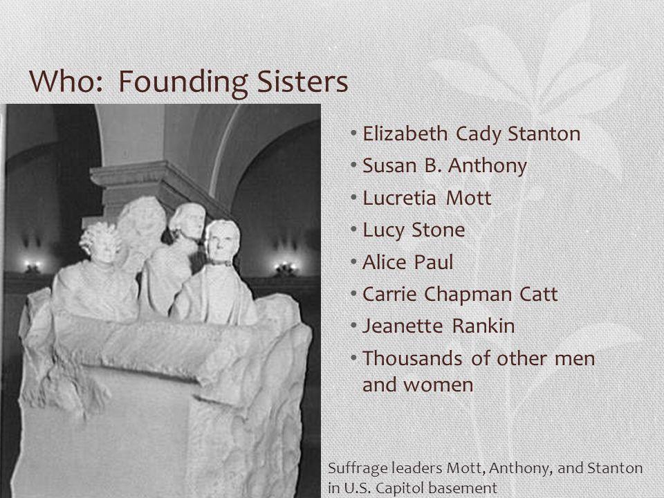 Who: Founding Sisters Elizabeth Cady Stanton Susan B. Anthony Lucretia Mott Lucy Stone Alice Paul Carrie Chapman Catt Jeanette Rankin Thousands of oth