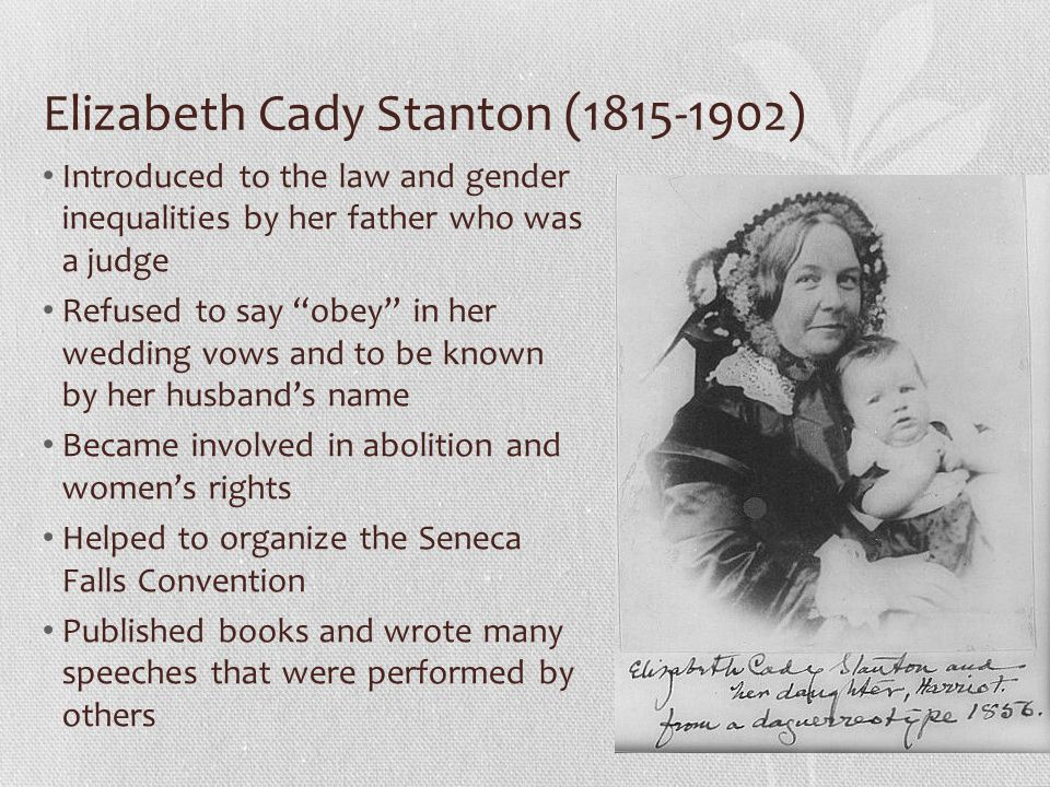 Elizabeth Cady Stanton (1815-1902) Introduced to the law and gender inequalities by her father who was a judge Refused to say obey in her wedding vows