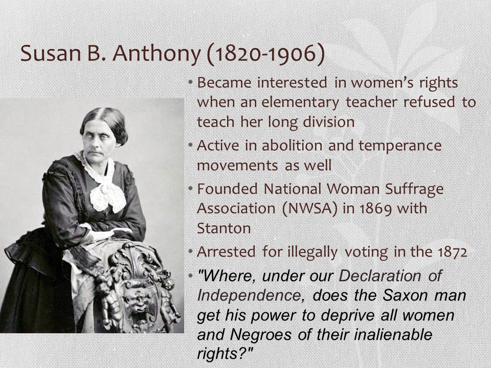 Susan B. Anthony (1820-1906) Became interested in womens rights when an elementary teacher refused to teach her long division Active in abolition and