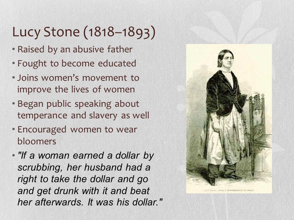 Lucy Stone (1818–1893) Raised by an abusive father Fought to become educated Joins womens movement to improve the lives of women Began public speaking