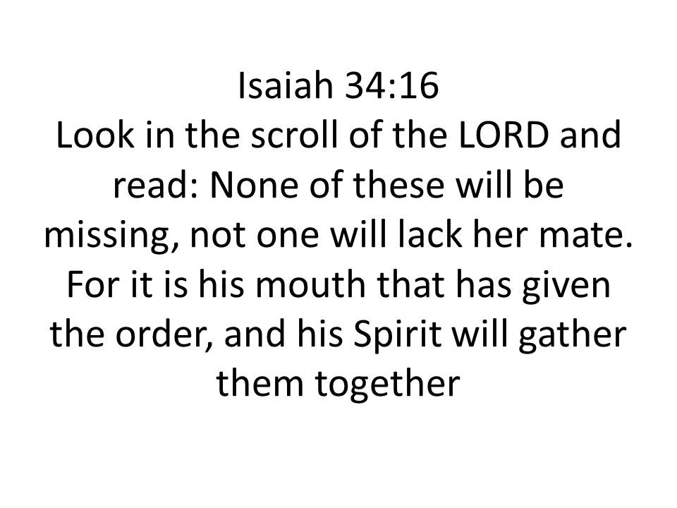 Isaiah 34:16 Look in the scroll of the LORD and read: None of these will be missing, not one will lack her mate. For it is his mouth that has given th