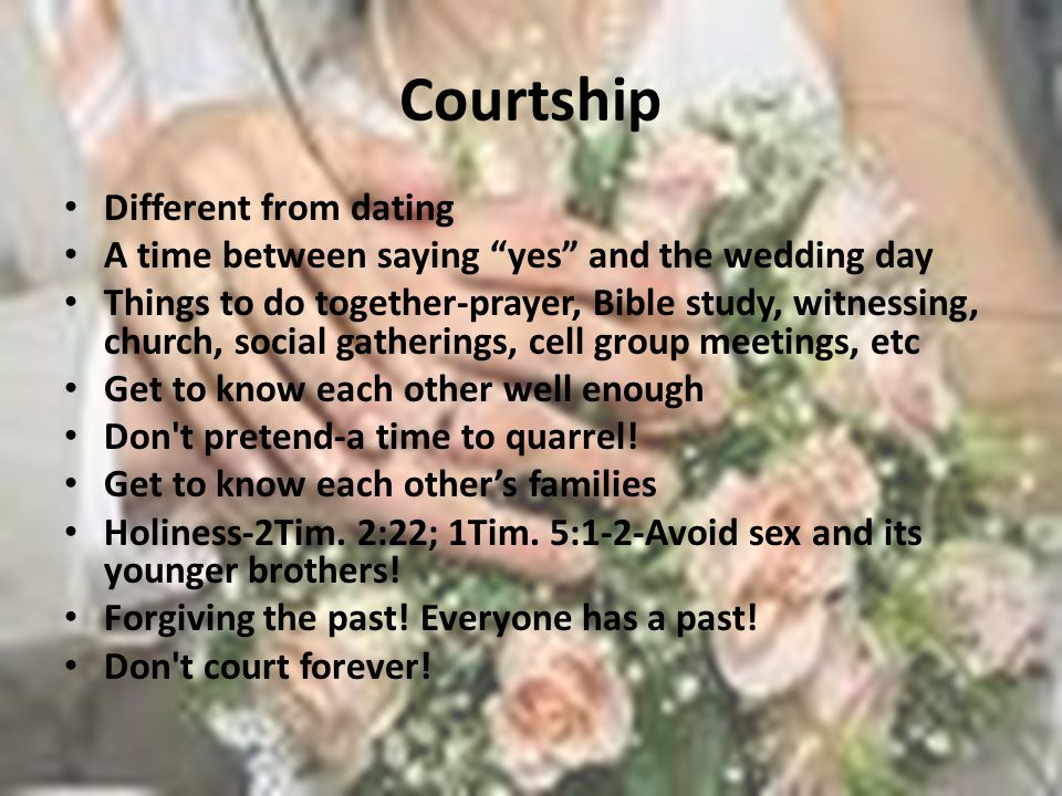 Courtship Different from dating A time between saying yes and the wedding day Things to do together-prayer, Bible study, witnessing, church, social ga